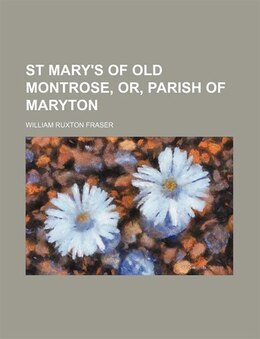 Book St Mary's of Old Montrose, Or, Parish of Maryton by William Ruxton Fraser