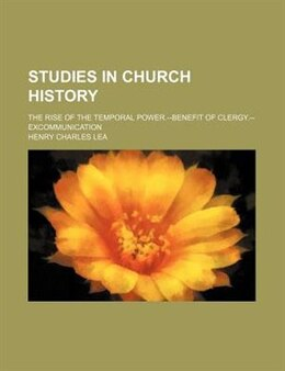 Book Studies In Church History; The Rise Of The Temporal Power.--benefit Of Clergy.--excommunication by Henry Charles Lea