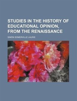Book Studies In The History Of Educational Opinion, From The Renaissance by Simon Somerville Laurie