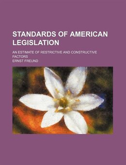 Book Standards Of American Legislation; An Estimate Of Restrictive And Constructive Factors by Ernst Freund
