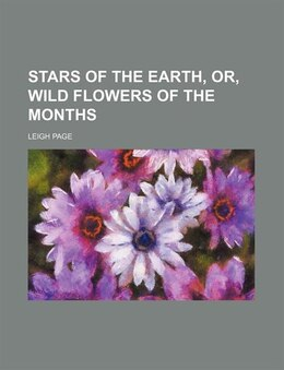 Book Stars Of The Earth, Or, Wild Flowers Of The Months by Leigh Page