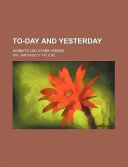 Book To-day And Yesterday; Sonnets And Other Verses by William Dudley Foulke