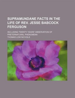 Book Supramundane Facts In The Life Of Rev. Jesse Babcock Ferguson; Including Twenty Years' Observation… by Thomas Low Nichols