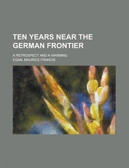 Book Ten Years Near The German Frontier; A Retrospect And A Warning by Maurice Francis Egan