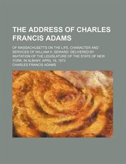 Book The Address Of Charles Francis Adams; Of Massachusetts On The Life, Character And Services Of… by Charles Francis Adams