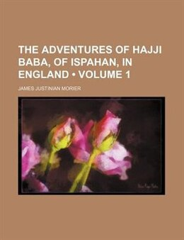 Book The Adventures Of Hajji Baba, Of Ispahan, In England (volume 1) by James Justinian Morier