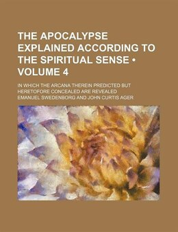 Book The Apocalypse Explained According To The Spiritual Sense (volume 4); In Which The Arcana Therein… by Emanuel Swedenborg