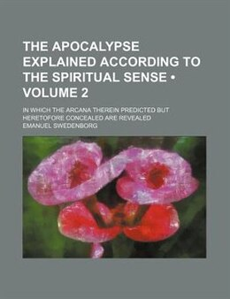 Book The Apocalypse Explained According To The Spiritual Sense (volume 2); In Which The Arcana Therein… by Emanuel Swedenborg