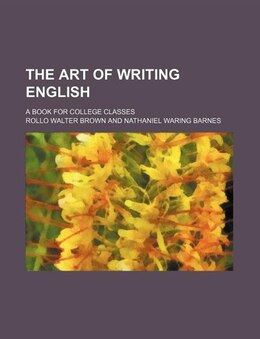 Book The Art Of Writing English; A Book For College Classes by Rollo Walter Brown