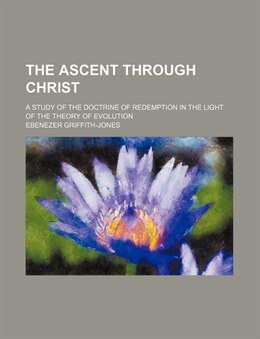 Book The Ascent Through Christ; A Study Of The Doctrine Of Redemption In The Light Of The Theory Of… by Ebenezer Griffith-jones