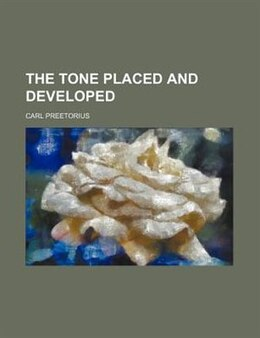 Book The Tone Placed And Developed by Carl Preetorius