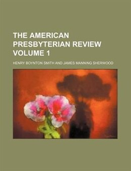 Book The American Presbyterian Review Volume 1 by Henry Boynton Smith