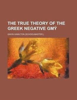 Book The True Theory Of The Greek Negative GmÒ¢ by Gavin Hamilton