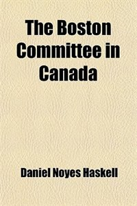 Book The Boston Committee in Canada by Daniel Noyes Haskell