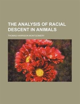 Book The Analysis of Racial Descent in Animals by Thomas Harrison Montgomery