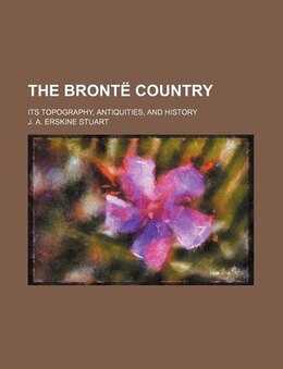 Book The Bronte Country; Its Topography, Antiquities, and History by J. A. Erskine Stuart