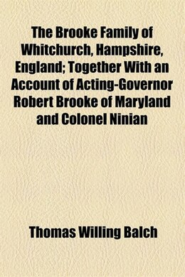 Book The Brooke Family of Whitchurch, Hampshire, England; Together With an Account of Acting-Governor… by Thomas Willing Balch