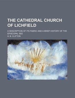 Book The Cathedral Church Of Lichfield; A Description Of Its Fabric And A Brief History Of The Episcopal… by A. B. Clifton