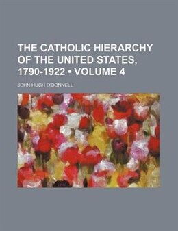 Book The Catholic Hierarchy Of The United States, 1790-1922 (volume 4) by John Hugh O'donnell