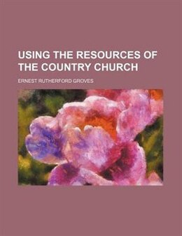 Book Using The Resources Of The Country Church by Ernest Rutherford Groves