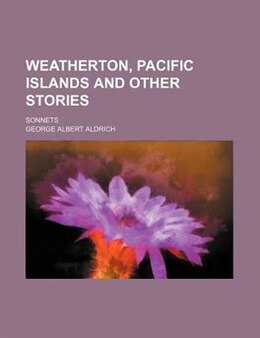 Book Weatherton, Pacific Islands And Other Stories; Sonnets by George Albert Aldrich