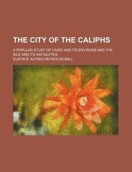 Book The City Of The Caliphs; A Popular Study Of Cairo And Its Environs And The Nile And Its Antiquities by Eustace Alfred Reynolds-ball