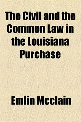 Book The Civil and the Common Law in the Louisiana Purchase by Emlin McClain