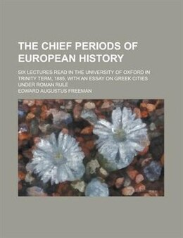 Book The chief periods of European history; six lectures read in the University of Oxford in Trinity… by Edward Augustus Freeman