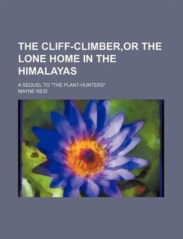 "Book The Cliff-climber,or The Lone Home In The Himalayas; A Sequel To ""the Plant-hunters"". by Mayne Reid"