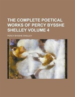 Book The Complete Poetical Works Of Percy Bysshe Shelley Volume 4 by Percy Bysshe Shelley