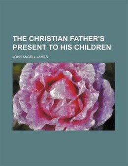 Book The Christian father's present to his children by John Angell James