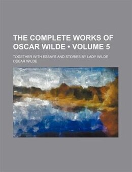 Book The Complete Works Of Oscar Wilde (volume 5); Together With Essays And Stories By Lady Wilde by Oscar Wilde
