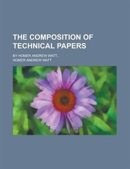 Book The Composition Of Technical Papers; By Homer Andrew Watt... by Homer Andrew Watt