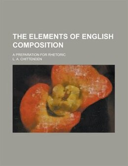 Book The Elements Of English Composition; A Preparation For Rhetoric by L. A. Chittenden