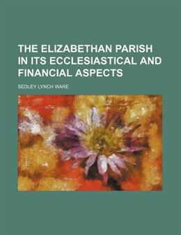 Book The Elizabethan parish in its ecclesiastical and financial aspects (1908) by Sedley Lynch Ware