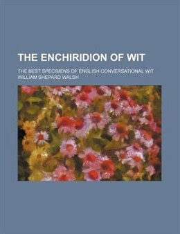Book The Enchiridion Of Wit; The Best Specimens Of English Conversational Wit by William Shepard Walsh