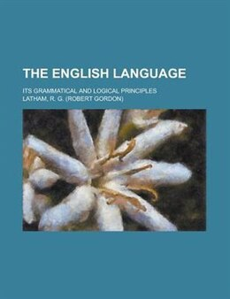 Book The English Language; Its Grammatical And Logical Principles by Harris Ray Greene