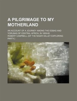 Book A Pilgrimage to My Motherland; An Account of a Journey Among the Egbas and Yorubas of Central… by Robert Campbell