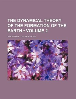 Book The Dynamical Theory Of The Formation Of The Earth (volume 2) by Archibald Tucker Ritchie
