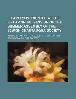 Book Papers Presented at the Fifth Annual Session of the Summer Assembly of the Jewish Chautauqua… by Jewish Chautauqua Society