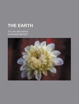 Book The Earth; Its Life And Death by Alphonse Berget