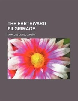 Book The Earthward Pilgrimage by Moncure Daniel Conway