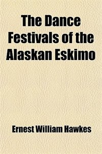 Book The Dance Festivals of the Alaskan Eskimo by Ernest William Hawkes