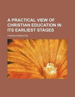 Book A Practical View Of Christian Education In Its Earliest Stages by Thomas Babington