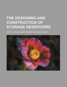Book The Designing and Construction of Storage Reservoirs by Arthur Jacob