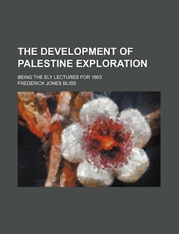 Book The Development Of Palestine Exploration; Being The Ely Lectures For 1903 by Frederick Jones Bliss
