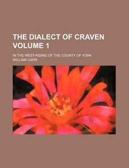 Book The Dialect Of Craven; In The West-riding Of The County Of York Volume 1 by William Carr