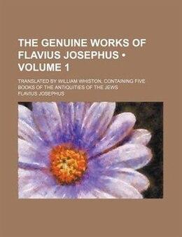 Book The Genuine Works Of Flavius Josephus (volume 1); Translated By William Whiston, Containing Five… by Flavius Josephus