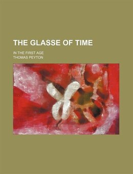 Book The Glasse Of Time; In The First Age by Thomas Peyton