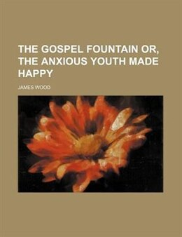 Book The Gospel Fountain Or, The Anxious Youth Made Happy by James Wood